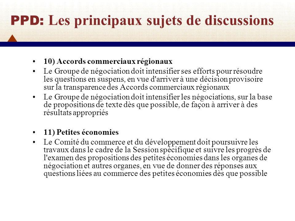 PPD: Les principaux sujets de discussions 12) Traitement spécial et différencié Les Membres doivent notifier chaque année au Comité du commerce et du développement la mise en œuvre des schémas adoptés en vertu de la décision sur les PMA.