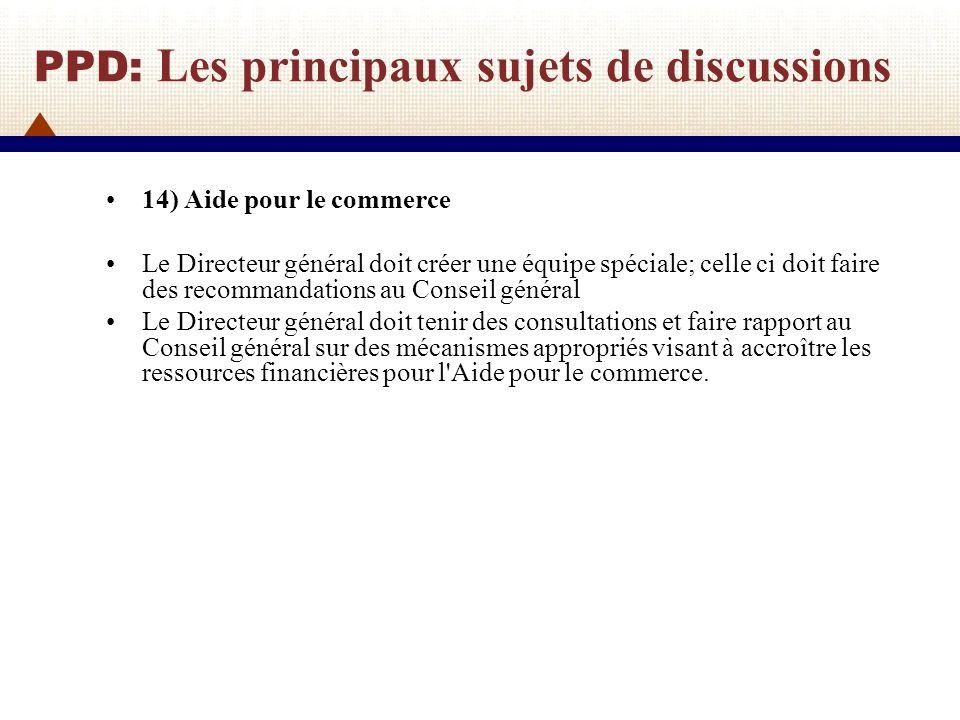 PPD: Les principaux sujets de discussions 14) Aide pour le commerce Le Directeur général doit créer une équipe spéciale; celle ci doit faire des recom