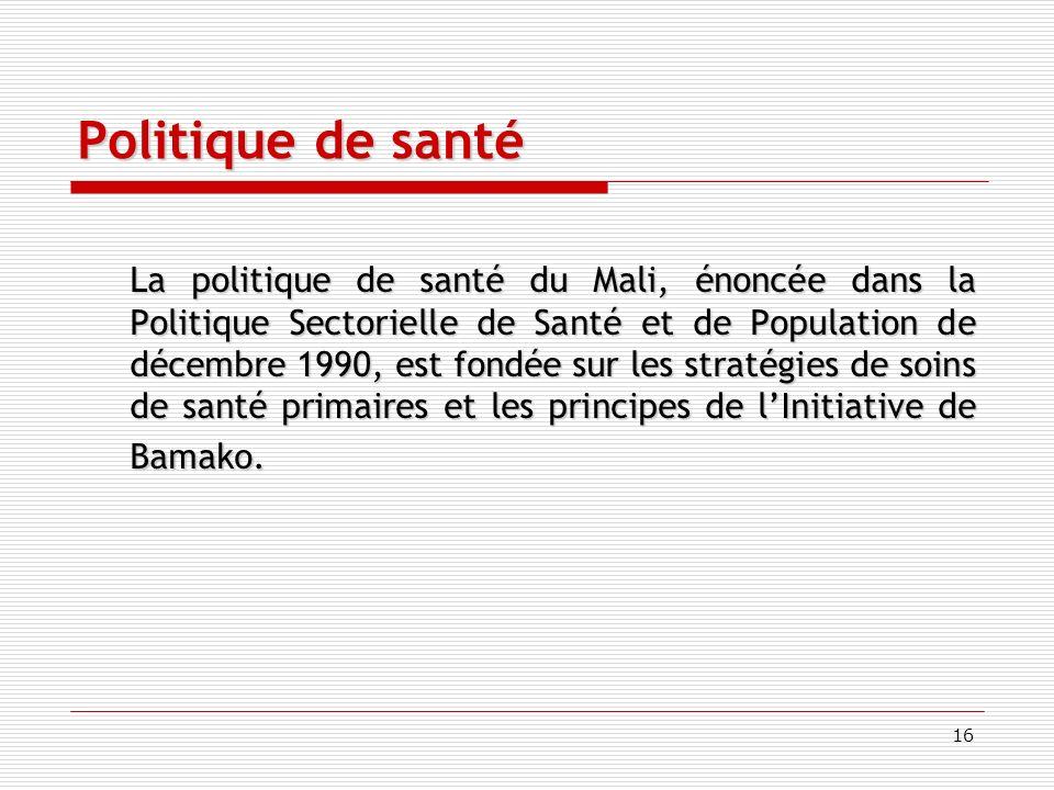 16 Politique de santé La politique de santé du Mali, énoncée dans la Politique Sectorielle de Santé et de Population de décembre 1990, est fondée sur les stratégies de soins de santé primaires et les principes de lInitiative de Bamako.