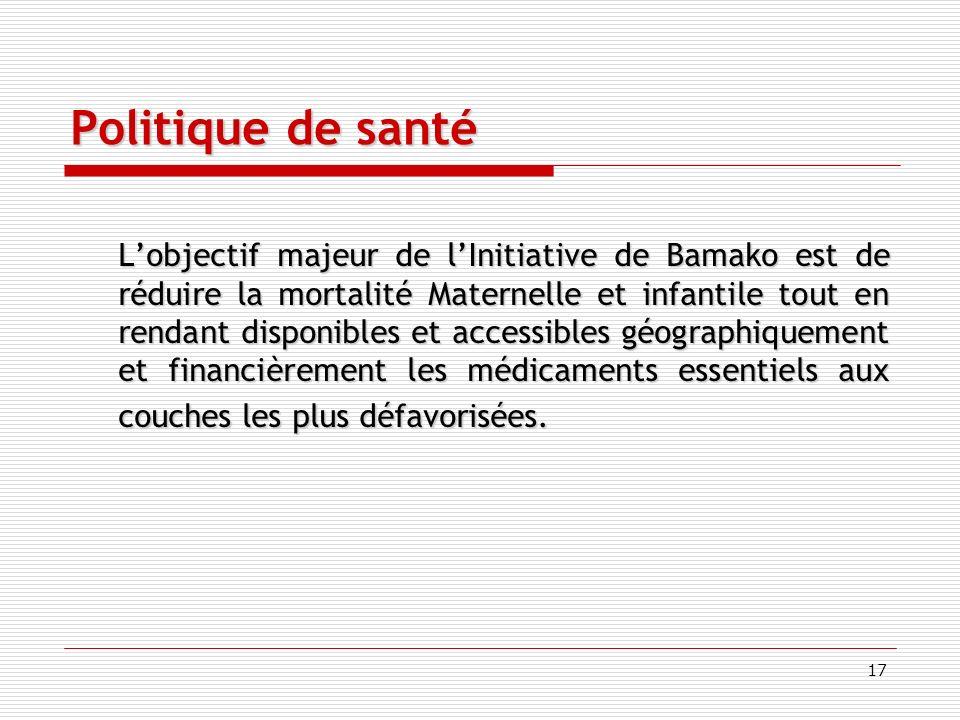 17 Politique de santé Lobjectif majeur de lInitiative de Bamako est de réduire la mortalité Maternelle et infantile tout en rendant disponibles et accessibles géographiquement et financièrement les médicaments essentiels aux couches les plus défavorisées.