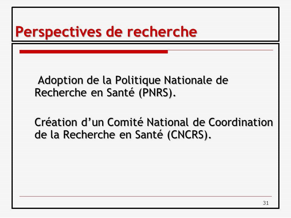 31 Perspectives de recherche Adoption de la Politique Nationale de Recherche en Santé (PNRS).