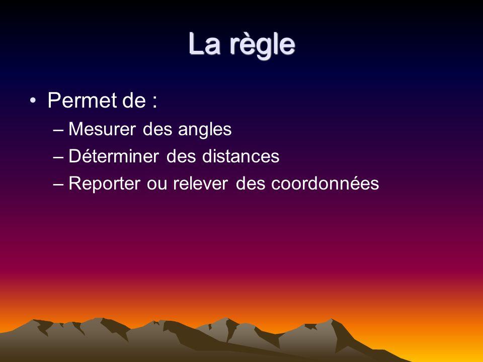 La règle Permet de : –Mesurer des angles –Déterminer des distances –Reporter ou relever des coordonnées