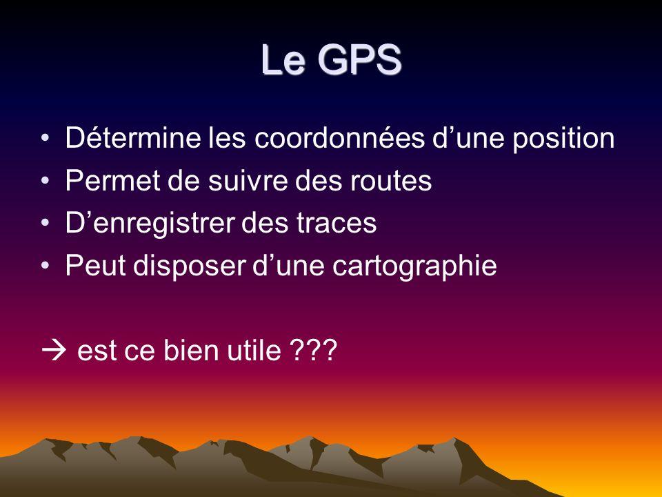Le GPS Détermine les coordonnées dune position Permet de suivre des routes Denregistrer des traces Peut disposer dune cartographie est ce bien utile ?