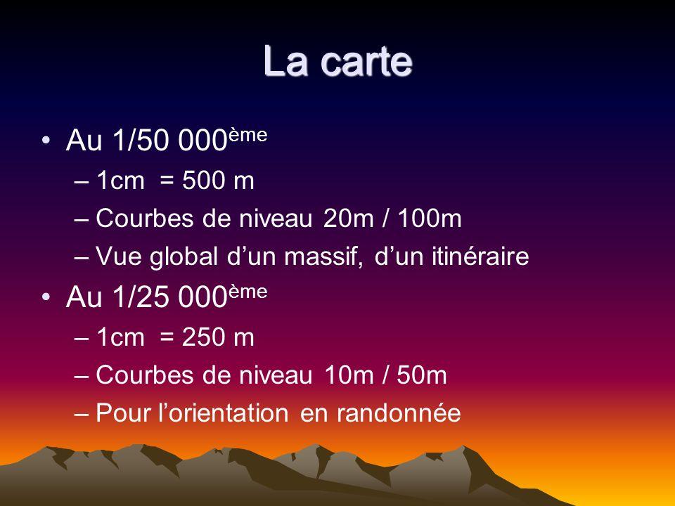 La carte Au 1/50 000 ème –1cm = 500 m –Courbes de niveau 20m / 100m –Vue global dun massif, dun itinéraire Au 1/25 000 ème –1cm = 250 m –Courbes de ni