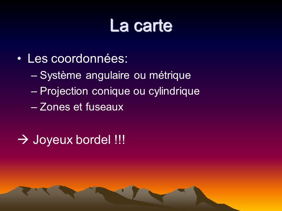 La carte Les coordonnées: –Système angulaire ou métrique –Projection conique ou cylindrique –Zones et fuseaux Joyeux bordel !!!