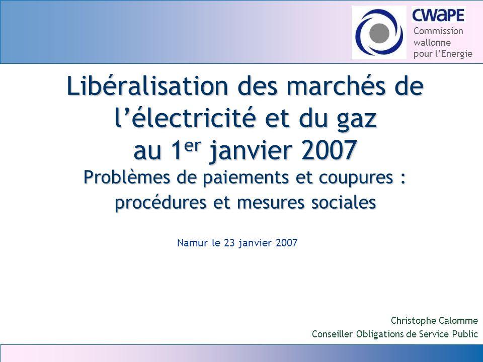 Commission wallonne pour lEnergie Libéralisation des marchés de lélectricité et du gaz au 1 er janvier 2007 Problèmes de paiements et coupures : procé