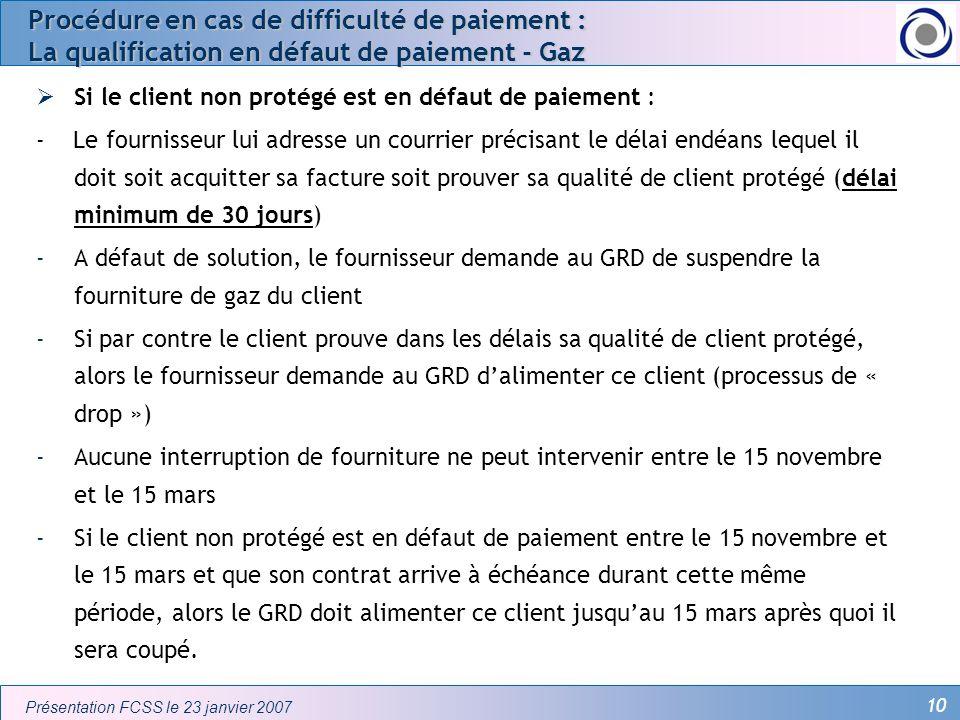 10 Présentation FCSS le 23 janvier 2007 Procédure en cas de difficulté de paiement : La qualification en défaut de paiement - Gaz Si le client non pro