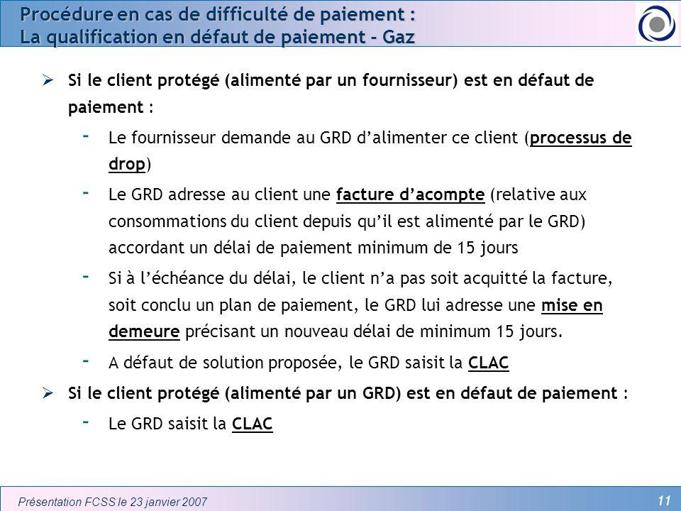 11 Présentation FCSS le 23 janvier 2007 Procédure en cas de difficulté de paiement : La qualification en défaut de paiement - Gaz Si le client protégé