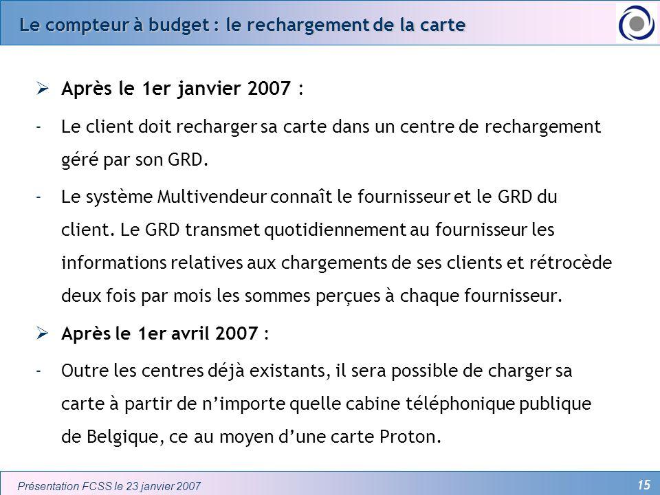 15 Présentation FCSS le 23 janvier 2007 Le compteur à budget : le rechargement de la carte Après le 1er janvier 2007 : -Le client doit recharger sa ca