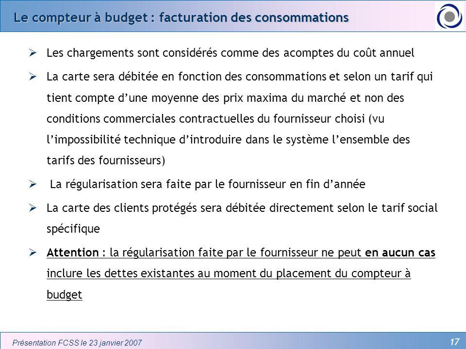 17 Présentation FCSS le 23 janvier 2007 Le compteur à budget : facturation des consommations Les chargements sont considérés comme des acomptes du coû