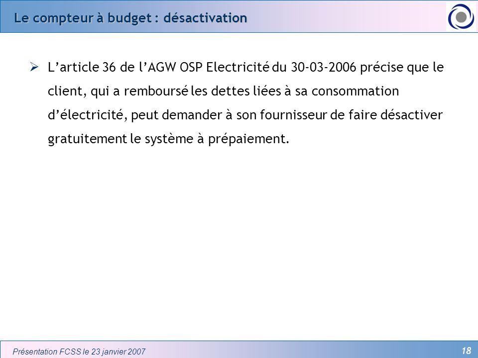 18 Présentation FCSS le 23 janvier 2007 Le compteur à budget : désactivation Larticle 36 de lAGW OSP Electricité du 30-03-2006 précise que le client,