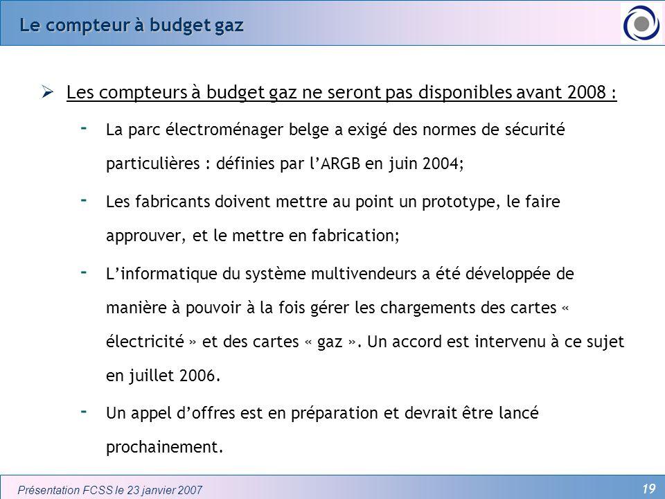 19 Présentation FCSS le 23 janvier 2007 Le compteur à budget gaz Les compteurs à budget gaz ne seront pas disponibles avant 2008 : - La parc électromé