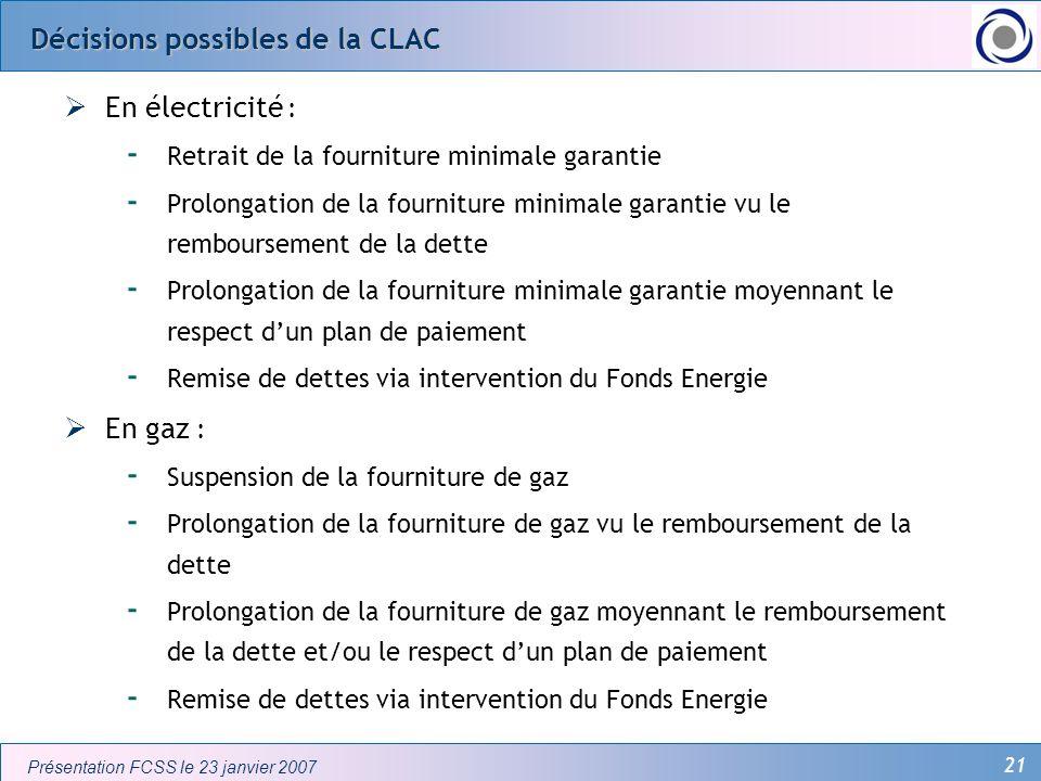 21 Présentation FCSS le 23 janvier 2007 Décisions possibles de la CLAC En électricité : - Retrait de la fourniture minimale garantie - Prolongation de