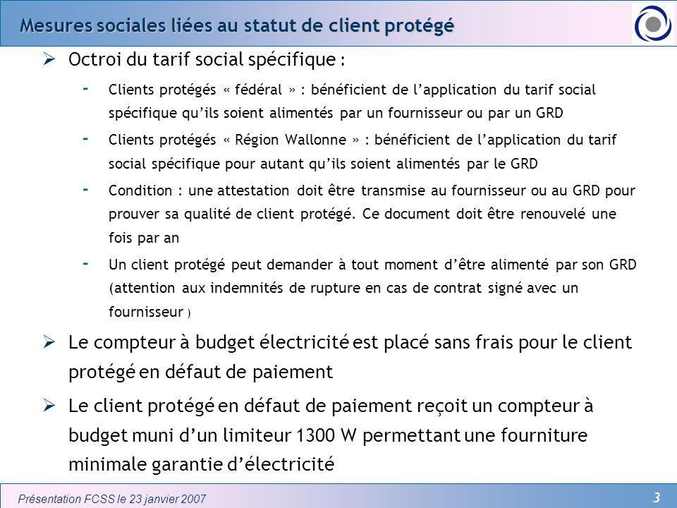 3 Présentation FCSS le 23 janvier 2007 Mesures sociales liées au statut de client protégé Octroi du tarif social spécifique : - Clients protégés « féd