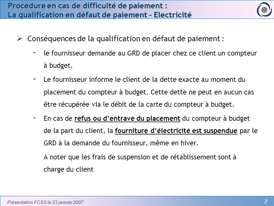8 Présentation FCSS le 23 janvier 2007 Procédure en cas de difficulté de paiement : La qualification en défaut de paiement - Electricité Si le client est non protégé : - Le coût de placement du compteur à budget est limité à 100 - En cas de solde créditeur sur la carte, le client dispose délectricité - Si le solde sur la carte est insuffisant, alors il y a interruption de lalimentation délectricité (parfois appelée auto-coupure) Si le client est protégé : - Le placement du compteur à budget est réalisé sans frais pour le client.