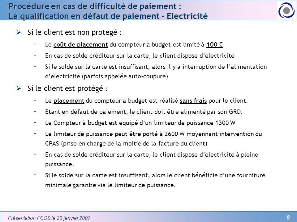 8 Présentation FCSS le 23 janvier 2007 Procédure en cas de difficulté de paiement : La qualification en défaut de paiement - Electricité Si le client