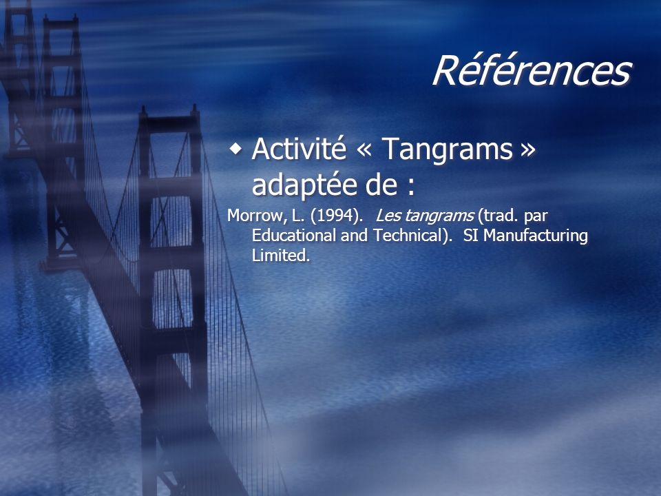 Références Activité « Tangrams » adaptée de : Morrow, L. (1994). Les tangrams (trad. par Educational and Technical). SI Manufacturing Limited. Activit