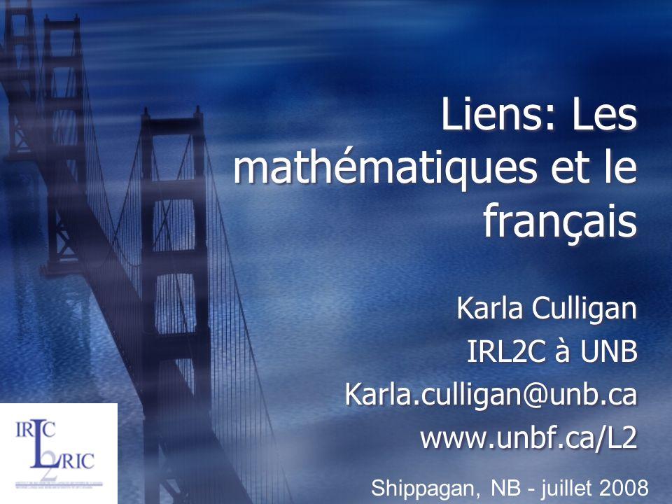 Liens: Les mathématiques et le français Karla Culligan IRL2C à UNB Karla.culligan@unb.ca www.unbf.ca/L2 Karla Culligan IRL2C à UNB Karla.culligan@unb.