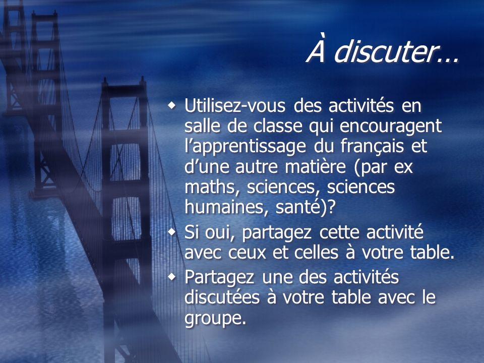 À discuter… Utilisez-vous des activités en salle de classe qui encouragent lapprentissage du français et dune autre matière (par ex maths, sciences, s