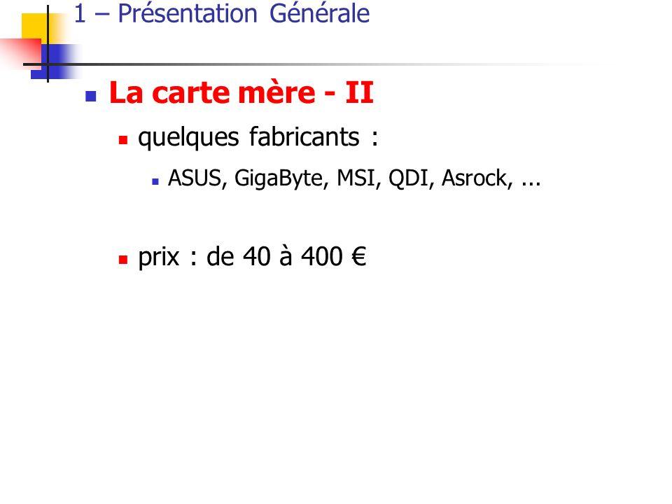 1 – Présentation Générale La carte mère - II quelques fabricants : ASUS, GigaByte, MSI, QDI, Asrock,...