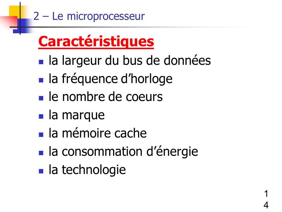 14 2 – Le microprocesseur Caractéristiques la largeur du bus de données la fréquence dhorloge le nombre de coeurs la marque la mémoire cache la consommation dénergie la technologie