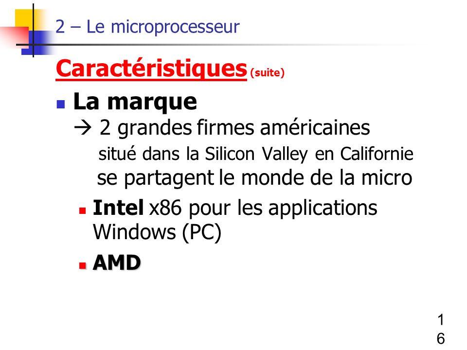 16 2 – Le microprocesseur Caractéristiques (suite) La marque 2 grandes firmes américaines situé dans la Silicon Valley en Californie se partagent le monde de la micro Intel x86 pour les applications Windows (PC) AMD AMD