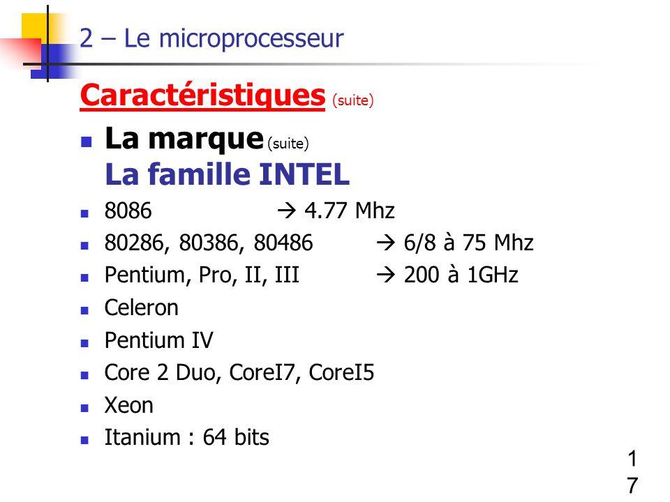 17 2 – Le microprocesseur Caractéristiques (suite) La marque (suite) La famille INTEL 8086 4.77 Mhz 80286, 80386, 80486 6/8 à 75 Mhz Pentium, Pro, II, III 200 à 1GHz Celeron Pentium IV Core 2 Duo, CoreI7, CoreI5 Xeon Itanium : 64 bits
