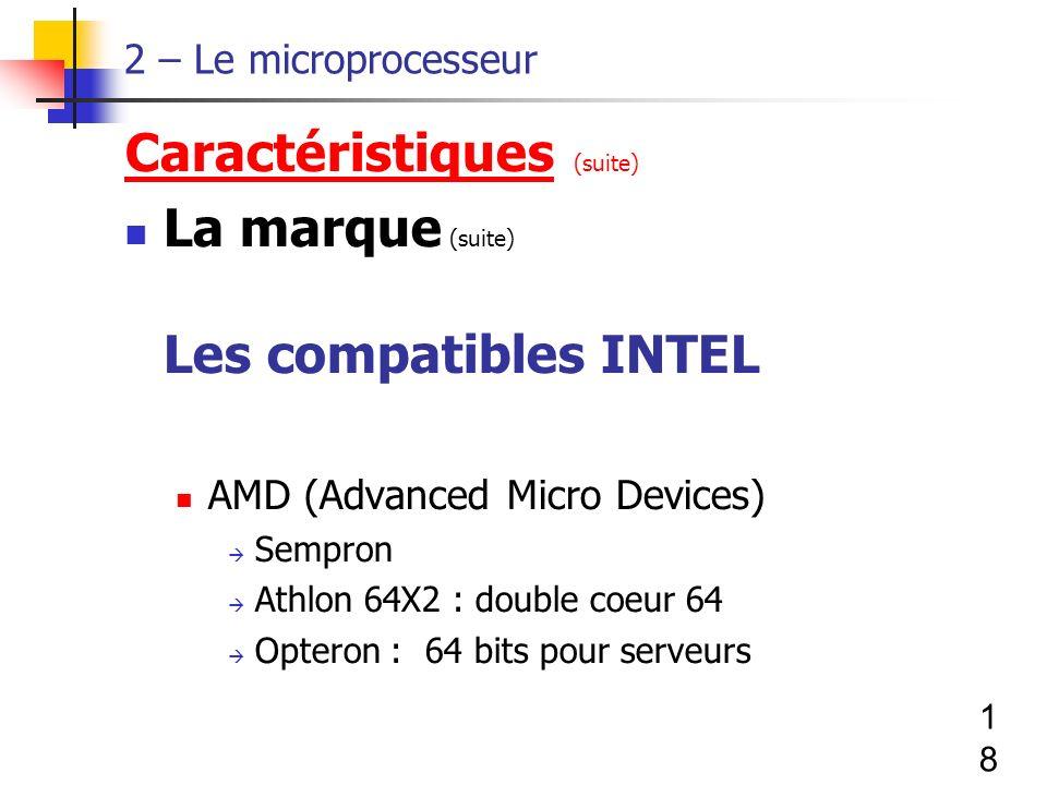 18 2 – Le microprocesseur Caractéristiques (suite) La marque (suite) Les compatibles INTEL AMD (Advanced Micro Devices) Sempron Athlon 64X2 : double coeur 64 Opteron : 64 bits pour serveurs