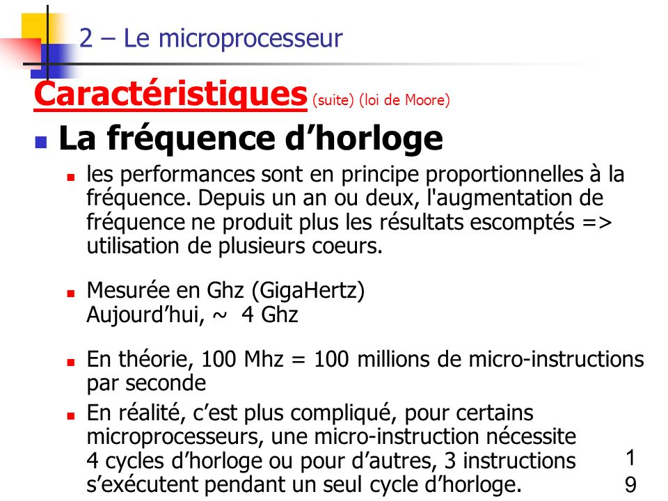 19 2 – Le microprocesseur Caractéristiques (suite) (loi de Moore) La fréquence dhorloge les performances sont en principe proportionnelles à la fréquence.