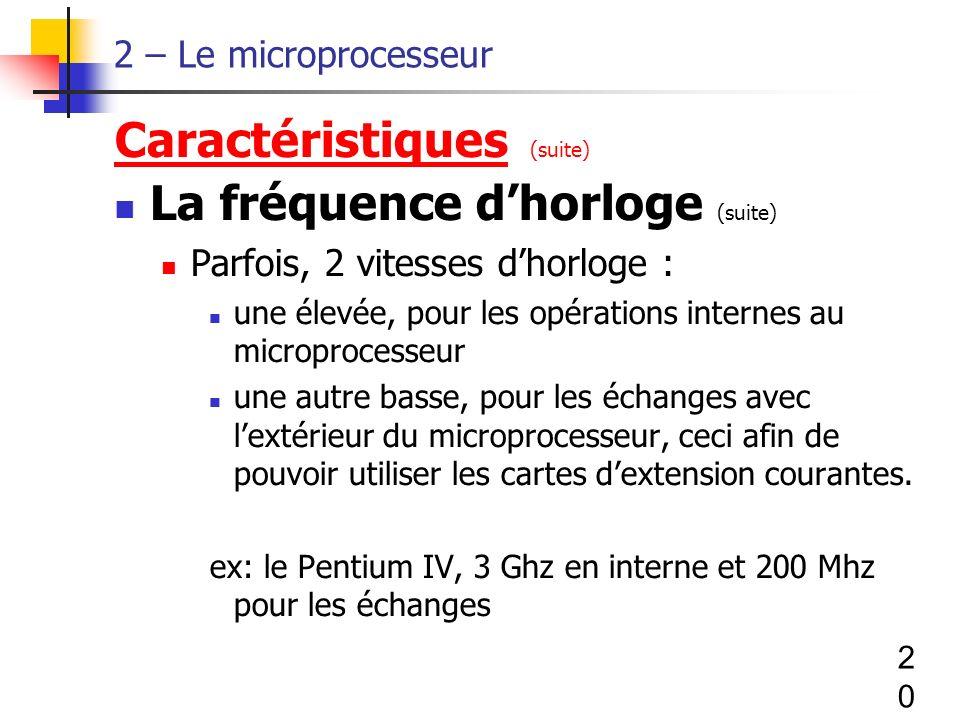 20 2 – Le microprocesseur Caractéristiques (suite) La fréquence dhorloge (suite) Parfois, 2 vitesses dhorloge : une élevée, pour les opérations internes au microprocesseur une autre basse, pour les échanges avec lextérieur du microprocesseur, ceci afin de pouvoir utiliser les cartes dextension courantes.