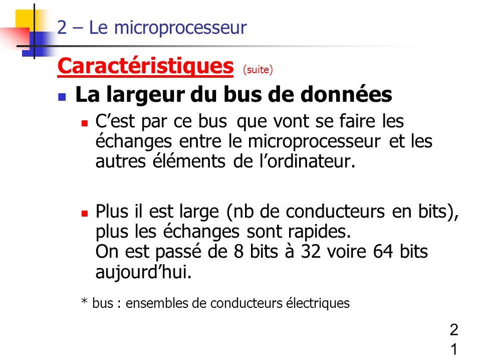 21 2 – Le microprocesseur Caractéristiques (suite) La largeur du bus de données Cest par ce bus que vont se faire les échanges entre le microprocesseur et les autres éléments de lordinateur.