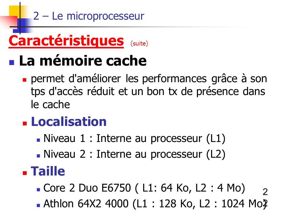 22 2 – Le microprocesseur Caractéristiques (suite) La mémoire cache permet d améliorer les performances grâce à son tps d accès réduit et un bon tx de présence dans le cache Localisation Niveau 1 : Interne au processeur (L1) Niveau 2 : Interne au processeur (L2) Taille Core 2 Duo E6750 ( L1: 64 Ko, L2 : 4 Mo) Athlon 64X2 4000 (L1 : 128 Ko, L2 : 1024 Mo)