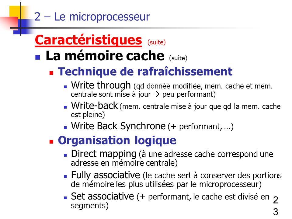 23 2 – Le microprocesseur Caractéristiques (suite) La mémoire cache (suite) Technique de rafraîchissement Write through (qd donnée modifiée, mem.