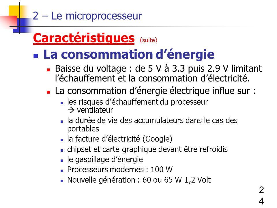 24 2 – Le microprocesseur Caractéristiques (suite) La consommation dénergie Baisse du voltage : de 5 V à 3.3 puis 2.9 V limitant léchauffement et la consommation délectricité.