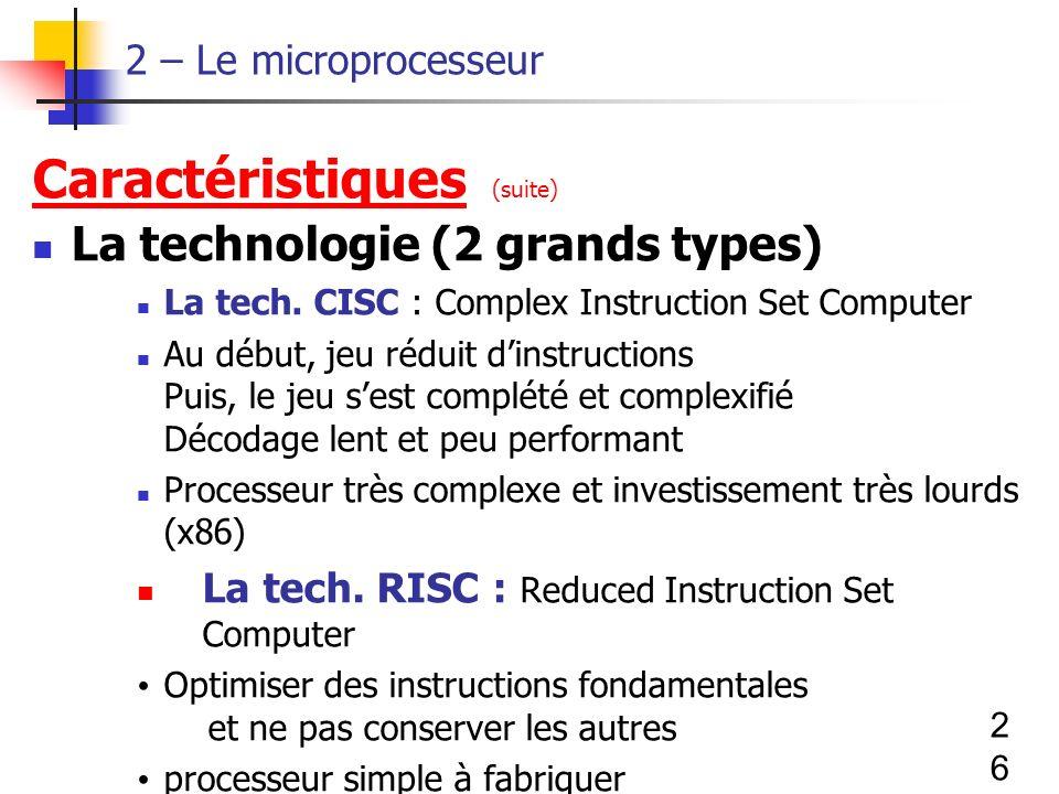 26 2 – Le microprocesseur Caractéristiques (suite) La technologie (2 grands types) La tech.
