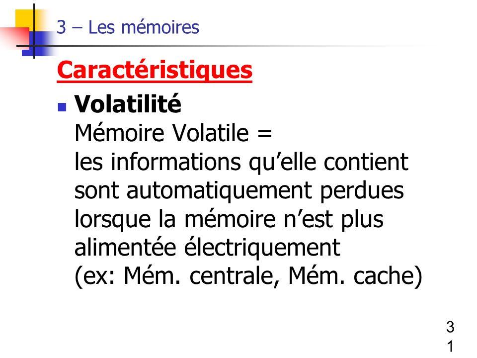 31 3 – Les mémoires Caractéristiques Volatilité Mémoire Volatile = les informations quelle contient sont automatiquement perdues lorsque la mémoire nest plus alimentée électriquement (ex: Mém.