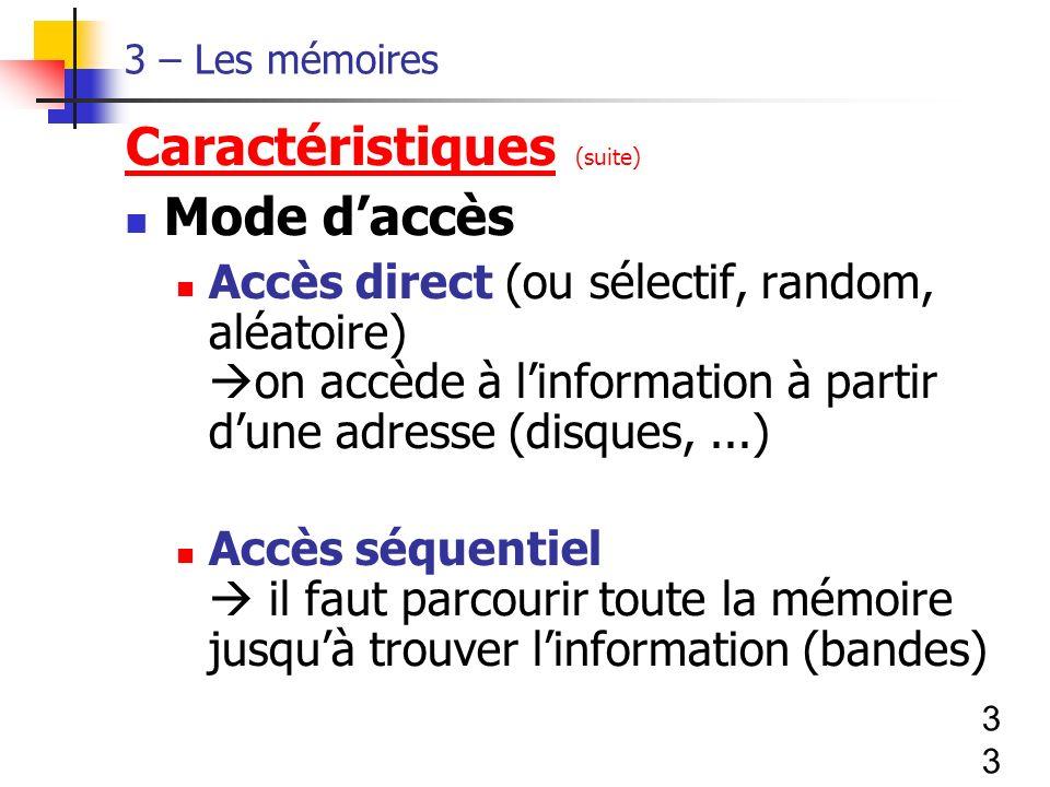 33 3 – Les mémoires Caractéristiques (suite) Mode daccès Accès direct (ou sélectif, random, aléatoire) on accède à linformation à partir dune adresse (disques,...) Accès séquentiel il faut parcourir toute la mémoire jusquà trouver linformation (bandes)