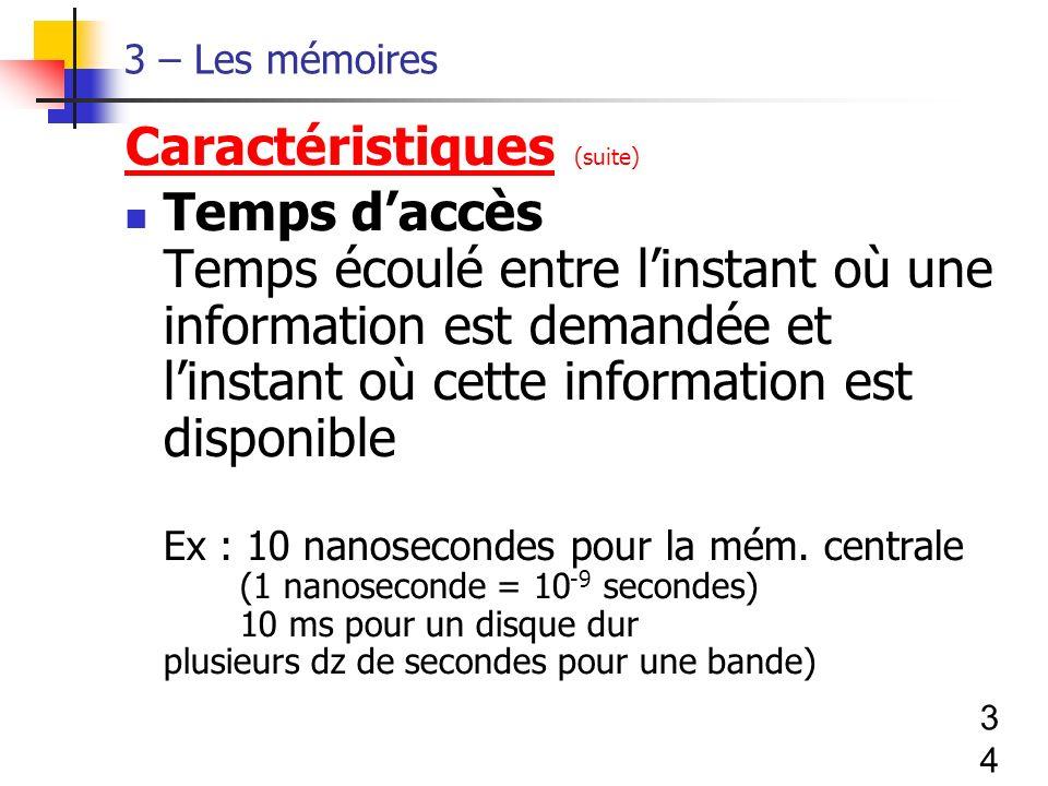 34 3 – Les mémoires Caractéristiques (suite) Temps daccès Temps écoulé entre linstant où une information est demandée et linstant où cette information est disponible Ex : 10 nanosecondes pour la mém.