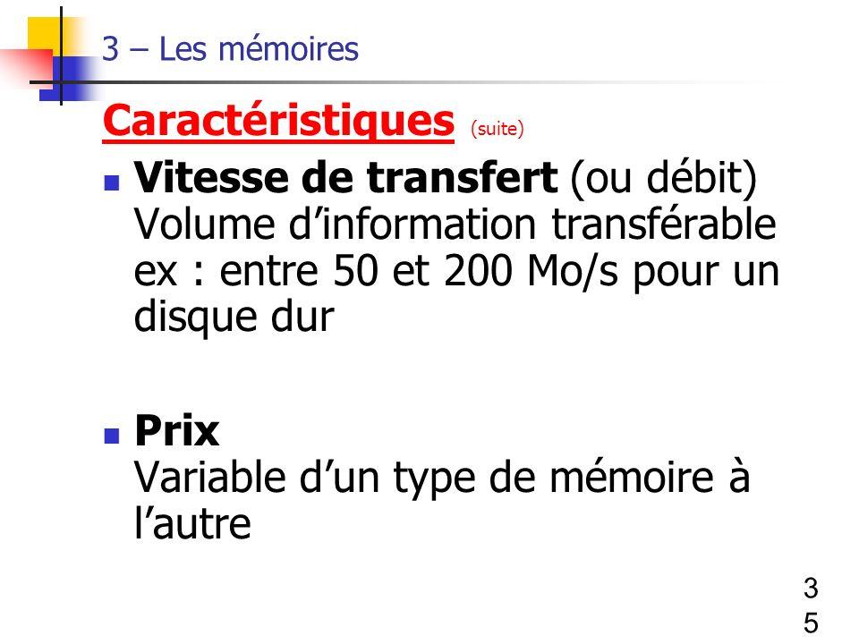 35 3 – Les mémoires Caractéristiques (suite) Vitesse de transfert (ou débit) Volume dinformation transférable ex : entre 50 et 200 Mo/s pour un disque dur Prix Variable dun type de mémoire à lautre