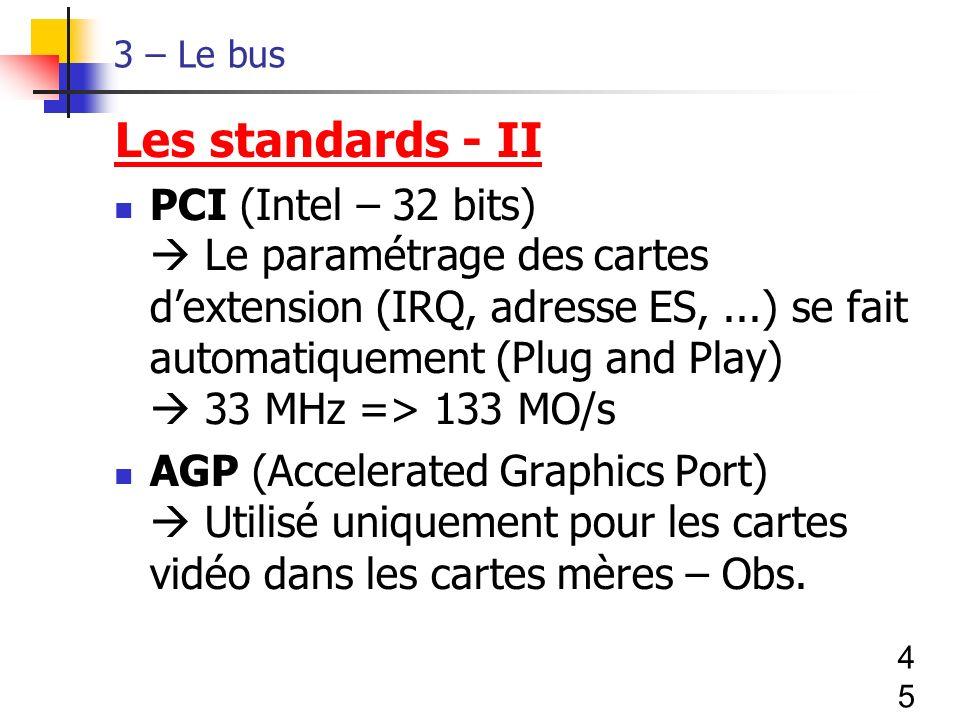 45 3 – Le bus Les standards - II PCI (Intel – 32 bits) Le paramétrage des cartes dextension (IRQ, adresse ES,...) se fait automatiquement (Plug and Play) 33 MHz => 133 MO/s AGP (Accelerated Graphics Port) Utilisé uniquement pour les cartes vidéo dans les cartes mères – Obs.