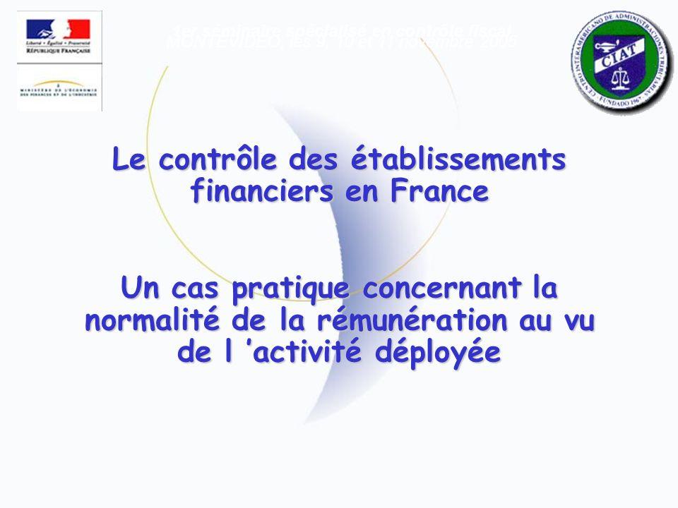 Le contrôle des établissements financiers en France Un cas pratique concernant la normalité de la rémunération au vu de l activité déployée 1er séminaire spécialisé en contrôle fiscal MONTEVIDEO, les 9, 10 et 11 novembre 2005