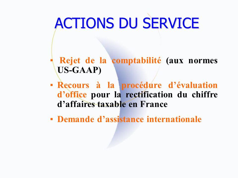 ACTIONS DU SERVICE Rejet de la comptabilité (aux normes US-GAAP) Recours à la procédure dévaluation doffice pour la rectification du chiffre daffaires taxable en France Demande dassistance internationale