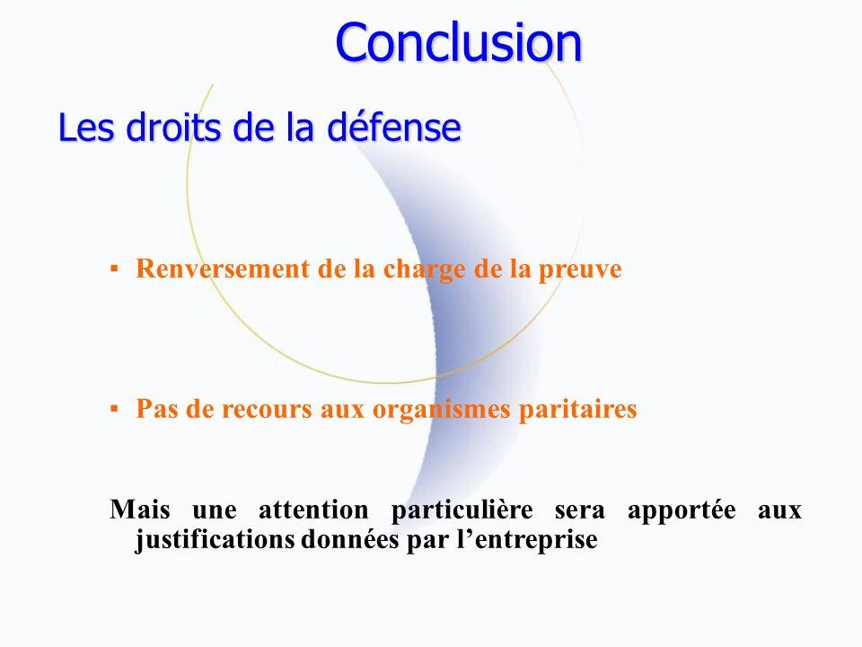 Conclusion Les droits de la défense Renversement de la charge de la preuve Pas de recours aux organismes paritaires Mais une attention particulière sera apportée aux justifications données par lentreprise