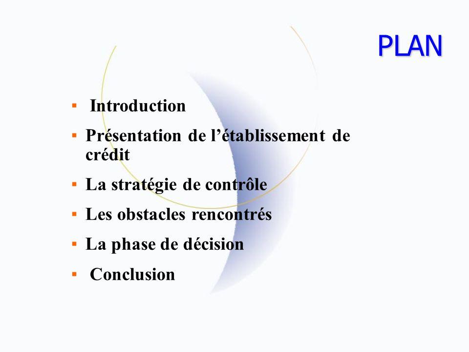 PLAN Introduction Présentation de létablissement de crédit La stratégie de contrôle Les obstacles rencontrés La phase de décision Conclusion
