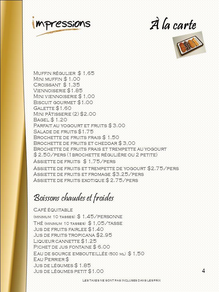 5 Crudités et trempette $ 1.50/pers Assiette de fromage $3.00/pers Assiette de fromage internationaux $3.85/par pers Fiesta Grande pour 10 pers $25.00 Fiesta Grande pour 20 pers $35.00 Canapés froid $1.50/pers chacun Assiette mini enroulés (4 par pers) $3.00/par pers Plateau de sandwich ouvert végétarien $3.00/pers (2 morceaux par pers) Pizza froide aux tomates $1.50/par pers Assiette de sandwichs traditionnels (6 pointes) $ 3.25/par pers Assiette de sandwichs éclairs (21/2 par pers) $3.95/par pers Assiette de sandwichs classique $ 4.50/par pers PIZZA PIZZA (16 pouces) $ 17.50 Pepperoni, DeLuxe, Végétarienne, Fromage Les taxes ne sont pas incluses dans les prix À la carte