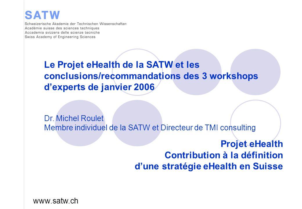 Projet eHealth Contribution à la définition dune stratégie eHealth en Suisse www.satw.ch Le Projet eHealth de la SATW et les conclusions/recommandations des 3 workshops dexperts de janvier 2006 Dr.