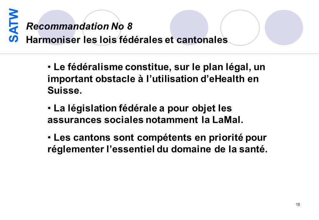 SATW 18 Recommandation No 8 Harmoniser les lois fédérales et cantonales Le fédéralisme constitue, sur le plan légal, un important obstacle à lutilisation deHealth en Suisse.