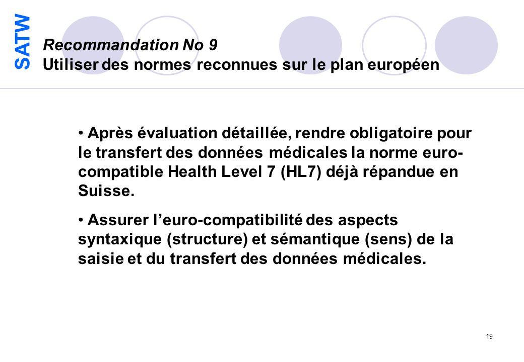 SATW 19 Recommandation No 9 Utiliser des normes reconnues sur le plan européen Après évaluation détaillée, rendre obligatoire pour le transfert des données médicales la norme euro- compatible Health Level 7 (HL7) déjà répandue en Suisse.