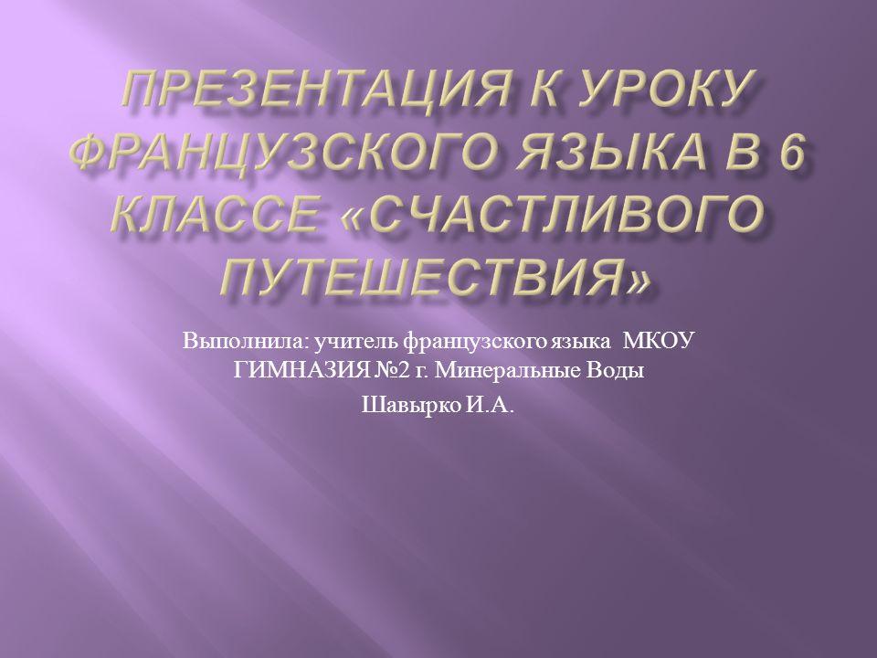 Выполнила : учитель французского языка МКОУ ГИМНАЗИЯ 2 г. Минеральные Воды Шавырко И. А.