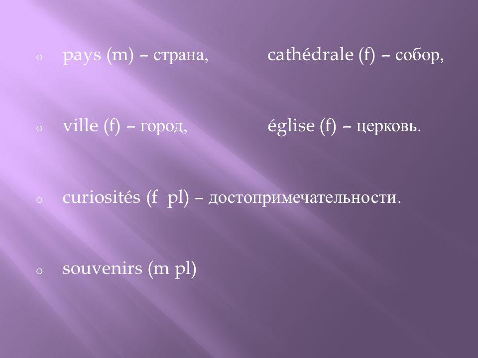 o pays (m) – страна,cathédrale (f) – собор, o ville (f) – город, église (f) – церковь.